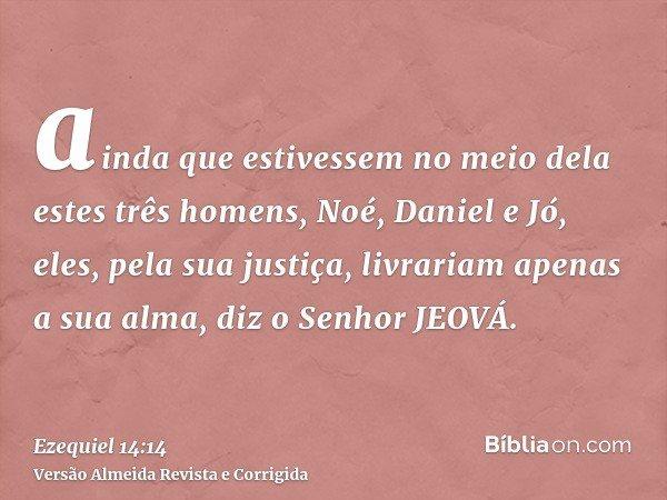 ainda que estivessem no meio dela estes três homens, Noé, Daniel e Jó, eles, pela sua justiça, livrariam apenas a sua alma, diz o Senhor JEOVÁ.