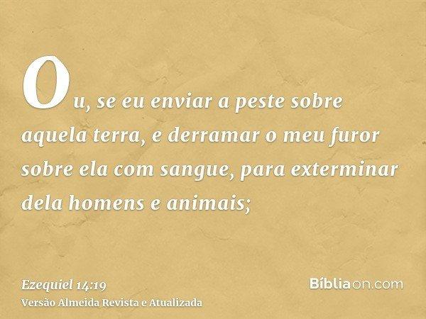 Ou, se eu enviar a peste sobre aquela terra, e derramar o meu furor sobre ela com sangue, para exterminar dela homens e animais;