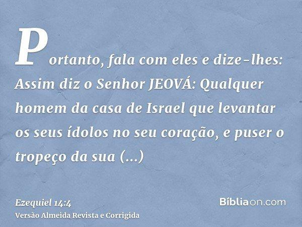 Portanto, fala com eles e dize-lhes: Assim diz o Senhor JEOVÁ: Qualquer homem da casa de Israel que levantar os seus ídolos no seu coração, e puser o tropeço da