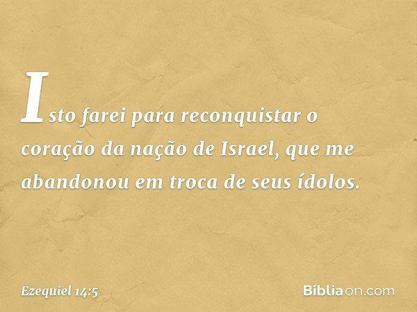 Isto farei para reconquistar o coração da nação de Israel, que me abandonou em troca de seus ídolos. -- Ezequiel 14:5