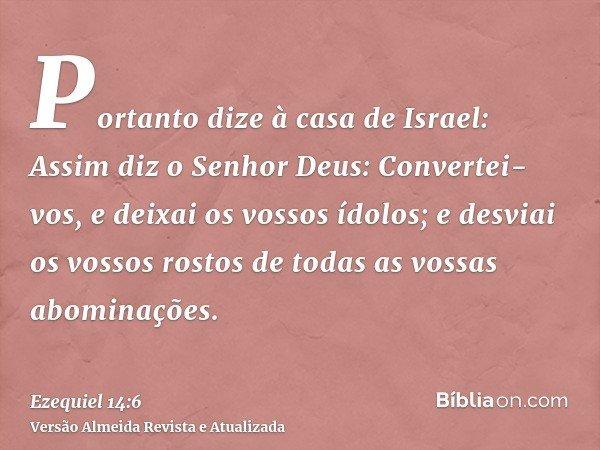Portanto dize à casa de Israel: Assim diz o Senhor Deus: Convertei-vos, e deixai os vossos ídolos; e desviai os vossos rostos de todas as vossas abominações.