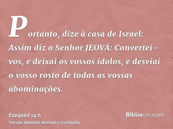 Portanto, dize à casa de Israel: Assim diz o Senhor JEOVÁ: Convertei-vos, e deixai os vossos ídolos, e desviai o vosso rosto de todas as vossas abominações.