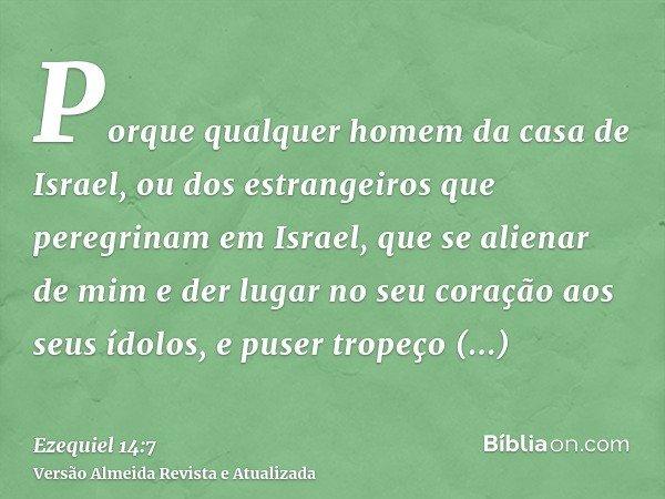 Porque qualquer homem da casa de Israel, ou dos estrangeiros que peregrinam em Israel, que se alienar de mim e der lugar no seu coração aos seus ídolos, e puser