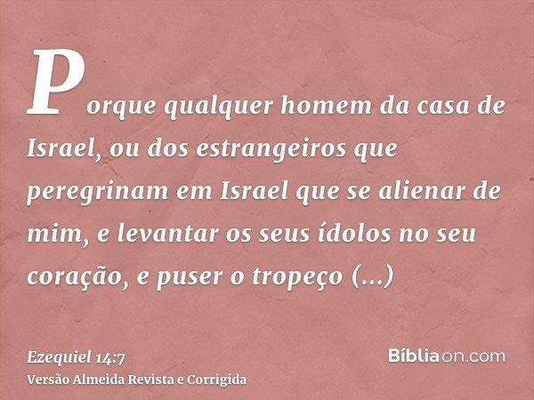 Porque qualquer homem da casa de Israel, ou dos estrangeiros que peregrinam em Israel que se alienar de mim, e levantar os seus ídolos no seu coração, e puser o