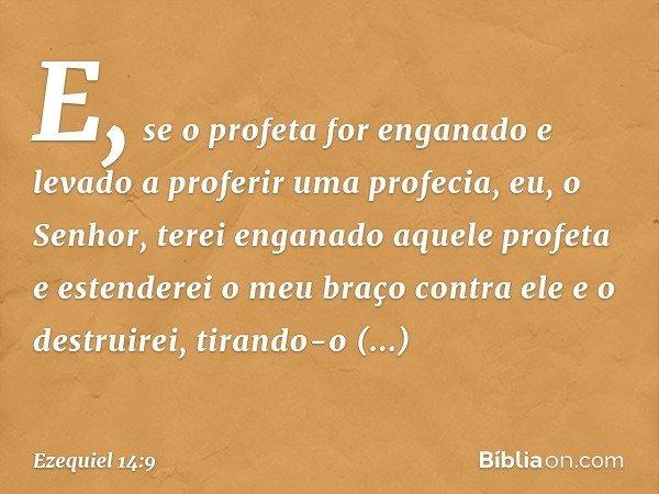 """""""E, se o profeta for enganado e levado a proferir uma profecia, eu, o Senhor, terei enganado aquele profeta e estenderei o meu braço contra ele e o destruirei,"""