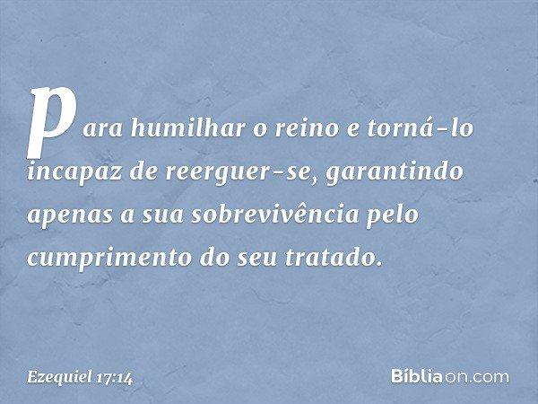 para humilhar o reino e torná-lo incapaz de reerguer-se, garantindo apenas a sua sobrevivência pelo cumprimento do seu tratado. -- Ezequiel 17:14