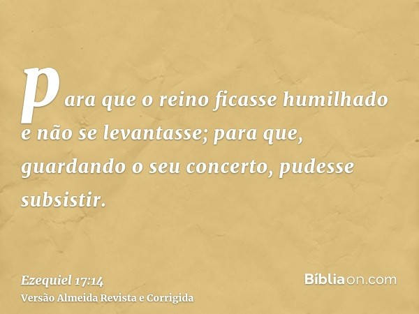 para que o reino ficasse humilhado e não se levantasse; para que, guardando o seu concerto, pudesse subsistir.