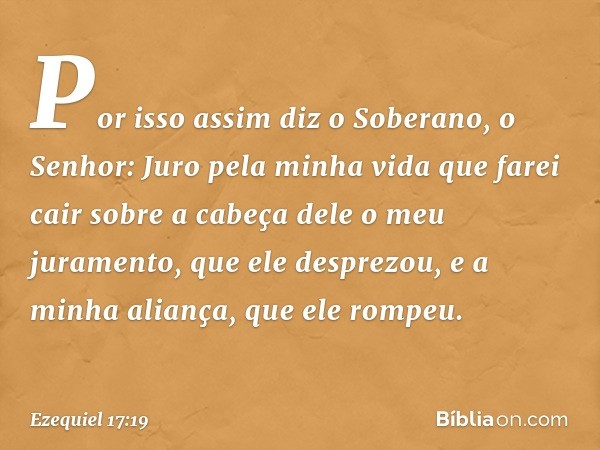 """""""Por isso assim diz o Soberano, o Senhor: Juro pela minha vida que farei cair sobre a cabeça dele o meu juramento, que ele desprezou, e a minha aliança, que ele"""