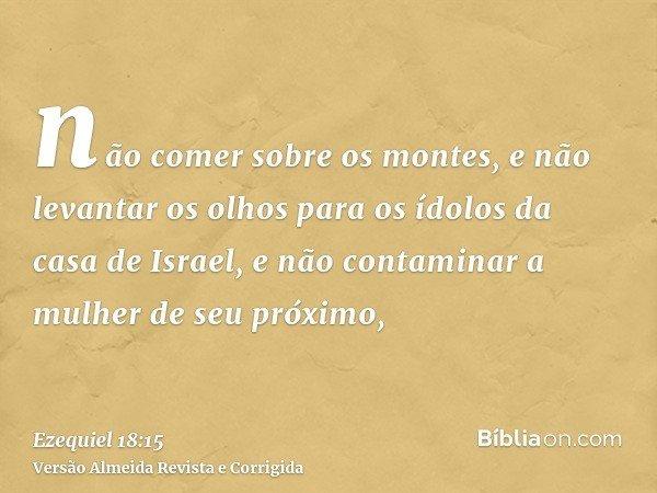 não comer sobre os montes, e não levantar os olhos para os ídolos da casa de Israel, e não contaminar a mulher de seu próximo,