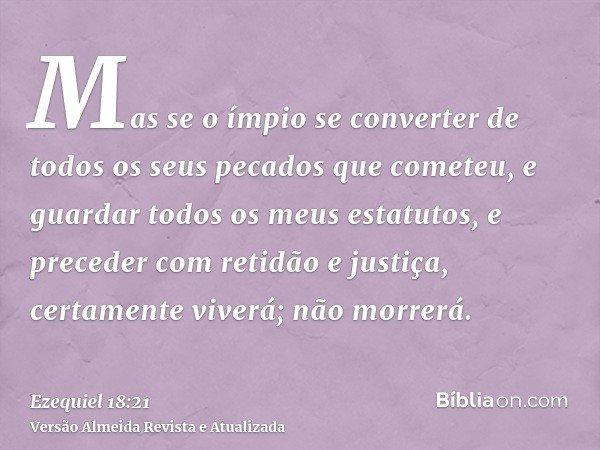 Mas se o ímpio se converter de todos os seus pecados que cometeu, e guardar todos os meus estatutos, e preceder com retidão e justiça, certamente viverá; não mo