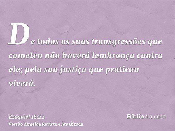 De todas as suas transgressões que cometeu não haverá lembrança contra ele; pela sua justiça que praticou viverá.