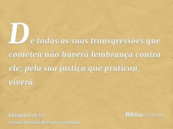 De todas as suas transgressões que cometeu não haverá lembrança contra ele; pela sua justiça que praticou, viverá.
