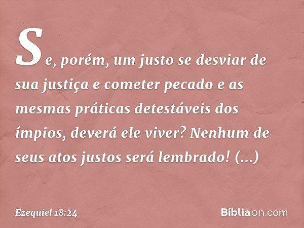 """""""Se, porém, um justo se desviar de sua justiça e cometer pecado e as mesmas práticas detestáveis dos ímpios, deverá ele viver? Nenhum de seus atos justos será l"""