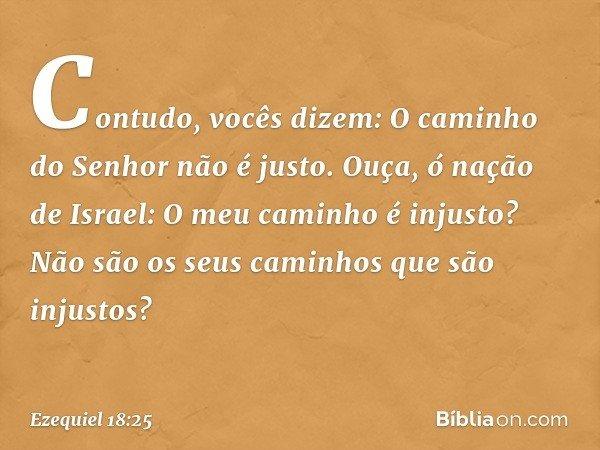 """""""Contudo, vocês dizem: 'O caminho do Senhor não é justo'. Ouça, ó nação de Israel: O meu caminho é injusto? Não são os seus caminhos que são injustos? -- Ezequi"""