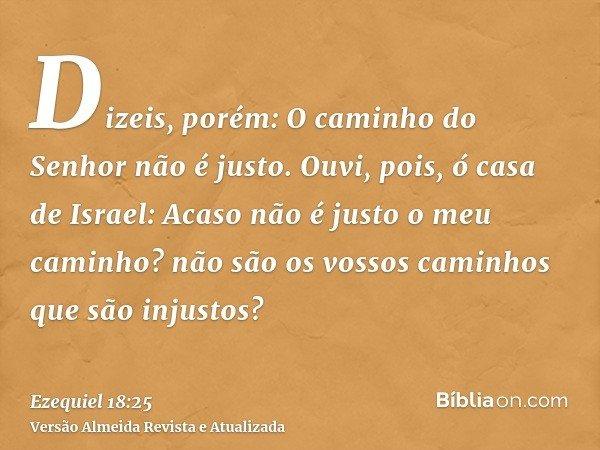 Dizeis, porém: O caminho do Senhor não é justo. Ouvi, pois, ó casa de Israel: Acaso não é justo o meu caminho? não são os vossos caminhos que são injustos?