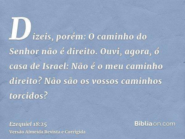Dizeis, porém: O caminho do Senhor não é direito. Ouvi, agora, ó casa de Israel: Não é o meu caminho direito? Não são os vossos caminhos torcidos?