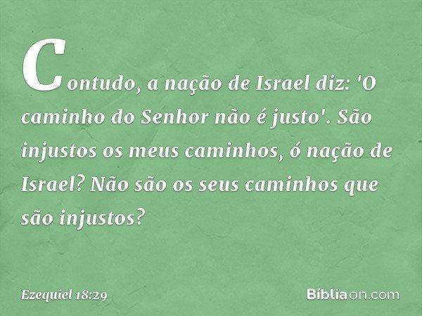 Contudo, a nação de Israel diz: 'O caminho do Senhor não é justo'. São injustos os meus caminhos, ó nação de Israel? Não são os seus caminhos que são injustos?