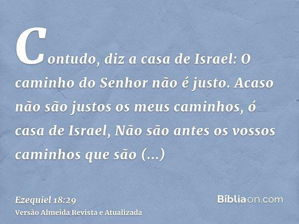 Contudo, diz a casa de Israel: O caminho do Senhor não é justo. Acaso não são justos os meus caminhos, ó casa de Israel, Não são antes os vossos caminhos que sã