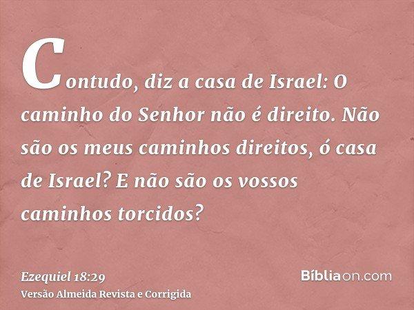 Contudo, diz a casa de Israel: O caminho do Senhor não é direito. Não são os meus caminhos direitos, ó casa de Israel? E não são os vossos caminhos torcidos?