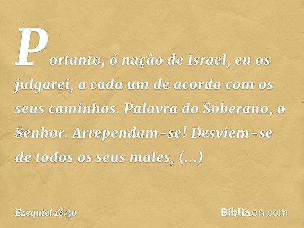 """""""Portanto, ó nação de Israel, eu os julgarei, a cada um de acordo com os seus caminhos. Palavra do Soberano, o Senhor. Arrependam-se! Desviem-se de todos os seu"""