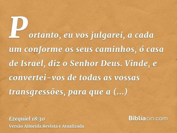 Portanto, eu vos julgarei, a cada um conforme os seus caminhos, ó casa de Israel, diz o Senhor Deus. Vinde, e convertei-vos de todas as vossas transgressões, pa
