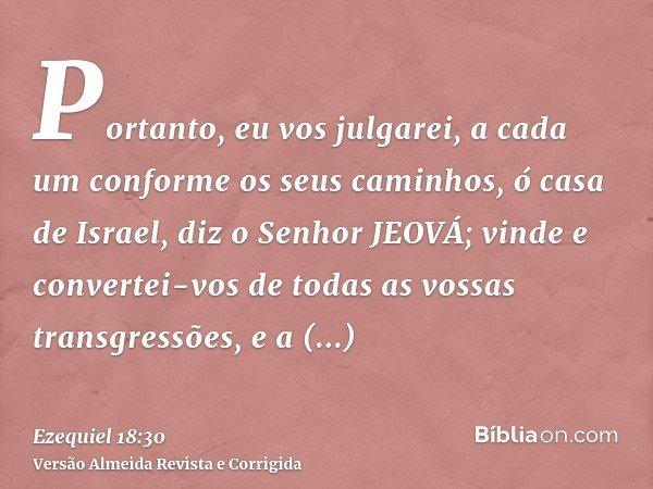 Portanto, eu vos julgarei, a cada um conforme os seus caminhos, ó casa de Israel, diz o Senhor JEOVÁ; vinde e convertei-vos de todas as vossas transgressões, e