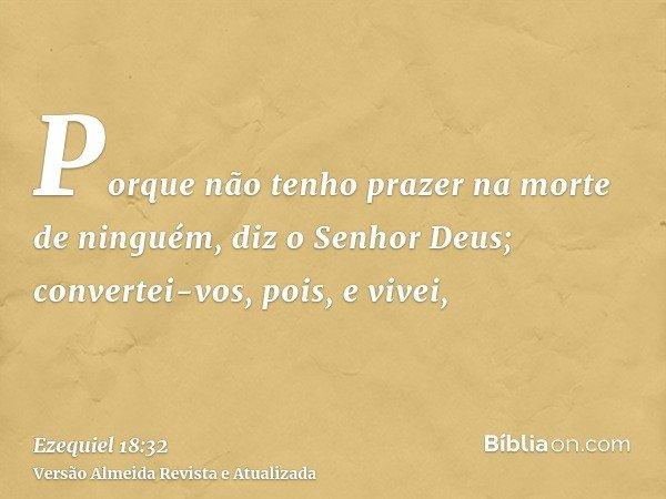 Porque não tenho prazer na morte de ninguém, diz o Senhor Deus; convertei-vos, pois, e vivei,
