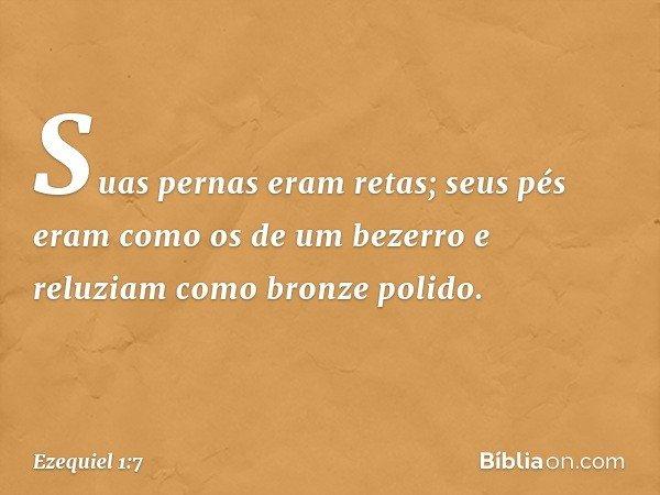 Suas pernas eram retas; seus pés eram como os de um bezerro e reluziam como bronze polido. -- Ezequiel 1:7