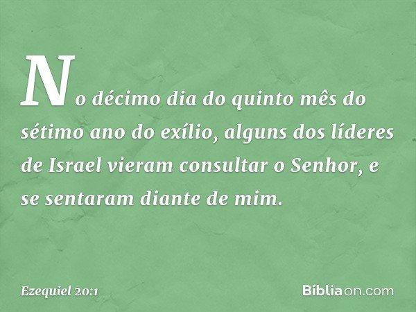 No décimo dia do quinto mês do sétimo ano do exílio, alguns dos líderes de Israel vieram consultar o Senhor, e se sentaram diante de mim. -- Ezequiel 20:1