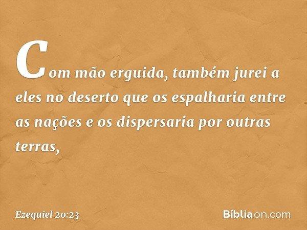 Com mão erguida, também jurei a eles no deserto que os espalharia entre as nações e os dispersaria por outras terras, -- Ezequiel 20:23