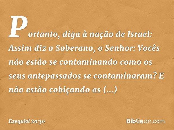 """""""Portanto, diga à nação de Israel: Assim diz o Soberano, o Senhor: Vocês não estão se contaminando como os seus antepassados se contaminaram? E não estão cobiça"""