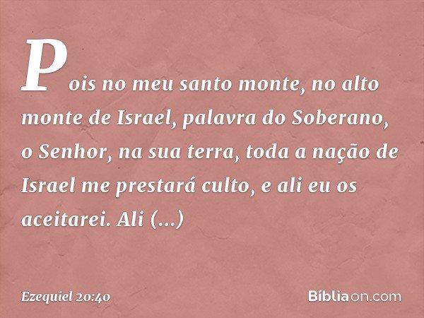 Pois no meu santo monte, no alto monte de Israel, palavra do Soberano, o Senhor, na sua terra, toda a nação de Israel me prestará culto, e ali eu os aceitarei. Ali
