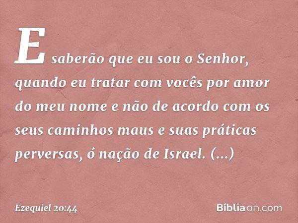 E saberão que eu sou o Senhor, quando eu tratar com vocês por amor do meu nome e não de acordo com os seus caminhos maus e suas práticas perversas, ó nação de