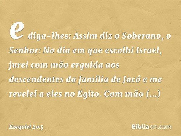 e diga-lhes: Assim diz o Soberano, o Senhor: No dia em que escolhi Israel, jurei com mão erguida aos descendentes da família de Jacó e me revelei a eles no Egit
