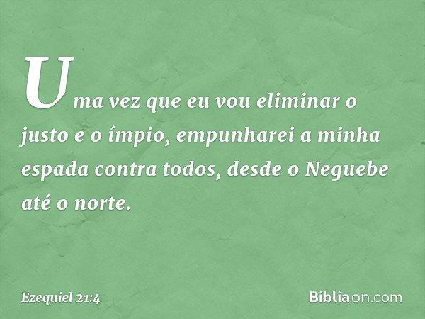 Uma vez que eu vou eliminar o justo e o ímpio, empunharei a minha espada contra todos, desde o Neguebe até o norte. -- Ezequiel 21:4