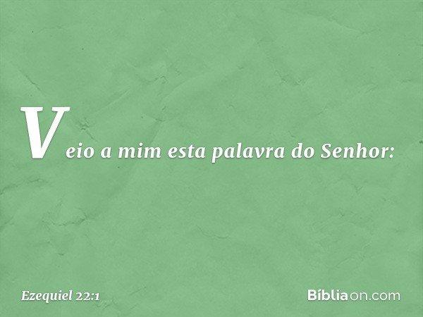 Veio a mim esta palavra do Senhor: -- Ezequiel 22:1