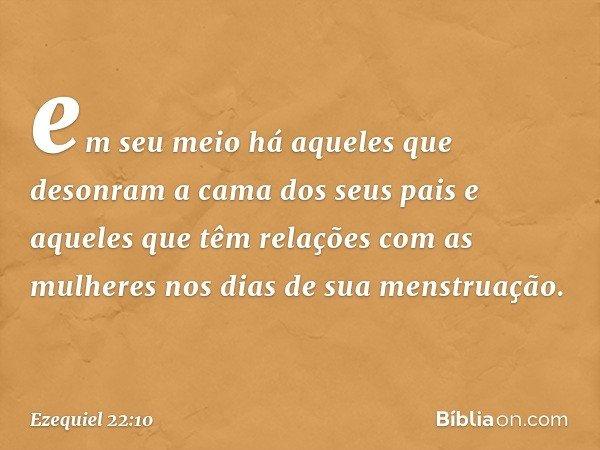 em seu meio há aqueles que desonram a cama dos seus pais e aqueles que têm relações com as mulheres nos dias de sua menstruação. -- Ezequiel 22:10