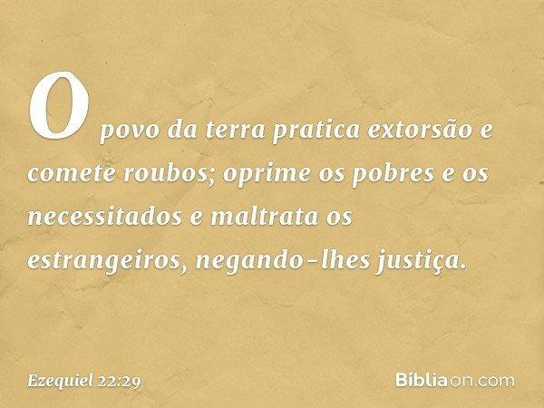 O povo da terra pratica extorsão e comete roubos; oprime os pobres e os necessitados e maltrata os estrangeiros, negando-lhes justiça. -- Ezequiel 22:29
