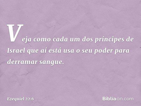 """""""Veja como cada um dos príncipes de Israel que aí está usa o seu poder para derramar sangue. -- Ezequiel 22:6"""