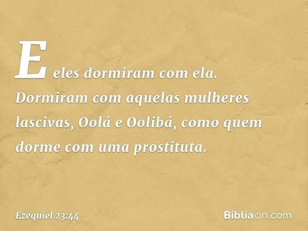 E eles dormiram com ela. Dormiram com aquelas mulheres lascivas, Oolá e Oolibá, como quem dorme com uma prostituta. -- Ezequiel 23:44