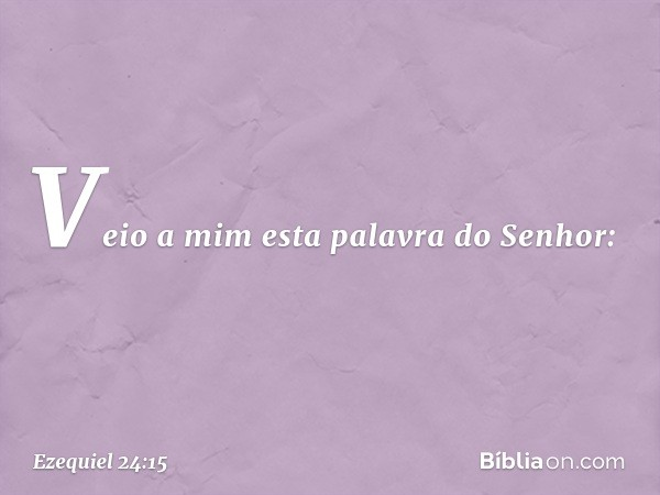 Veio a mim esta palavra do Senhor: -- Ezequiel 24:15