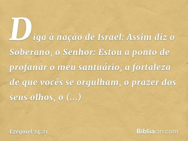 """""""Diga à nação de Israel: Assim diz o Soberano, o Senhor: Estou a ponto de profanar o meu santuário, a fortaleza de que vocês se orgulham, o prazer dos seus olho"""