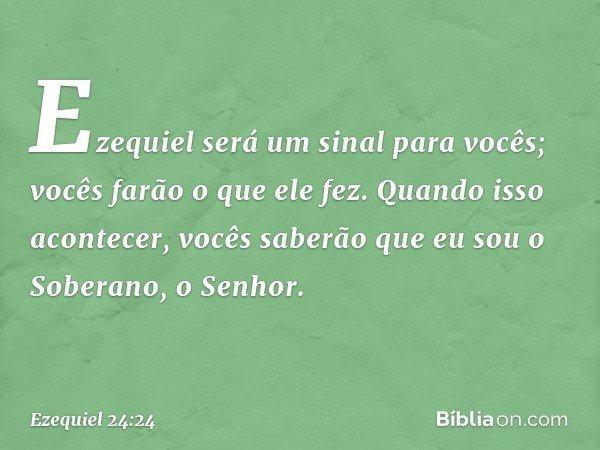 Ezequiel será um sinal para vocês; vocês farão o que ele fez. Quando isso acontecer, vocês saberão que eu sou o Soberano, o Senhor. -- Ezequiel 24:24