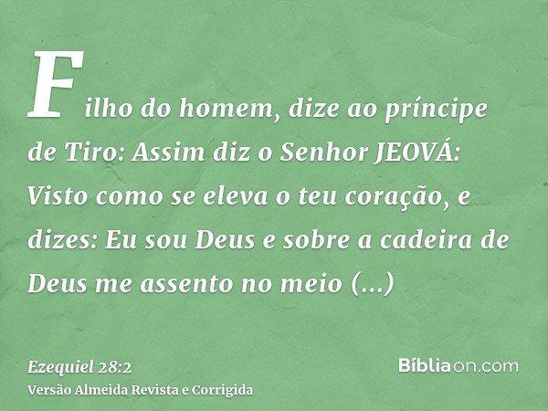 Filho do homem, dize ao príncipe de Tiro: Assim diz o Senhor JEOVÁ: Visto como se eleva o teu coração, e dizes: Eu sou Deus e sobre a cadeira de Deus me assento