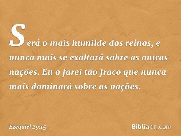 Será o mais humilde dos reinos, e nunca mais se exaltará sobre as outras nações. Eu o farei tão fraco que nunca mais dominará sobre as nações. -- Ezequiel 29:1