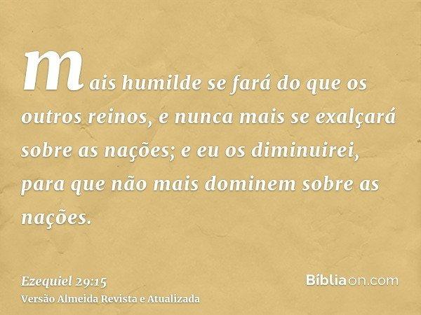 mais humilde se fará do que os outros reinos, e nunca mais se exalçará sobre as nações; e eu os diminuirei, para que não mais dominem sobre as nações.