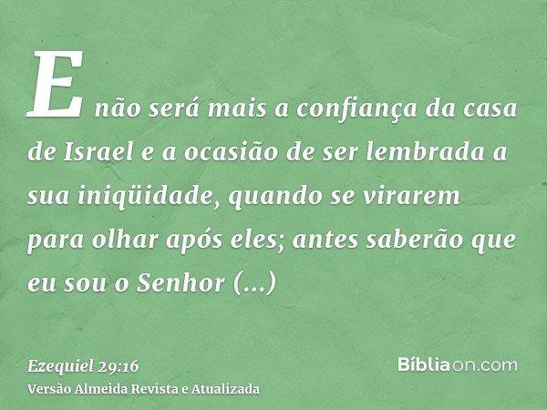 E não será mais a confiança da casa de Israel e a ocasião de ser lembrada a sua iniqüidade, quando se virarem para olhar após eles; antes saberão que eu sou o S