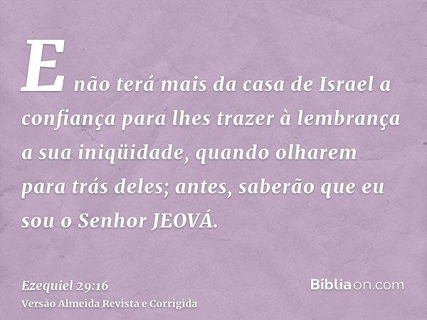 E não terá mais da casa de Israel a confiança para lhes trazer à lembrança a sua iniqüidade, quando olharem para trás deles; antes, saberão que eu sou o Senhor