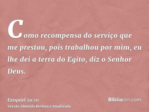 Como recompensa do serviço que me prestou, pois trabalhou por mim, eu lhe dei a terra do Egito, diz o Senhor Deus.