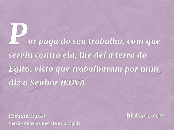 Por paga do seu trabalho, com que serviu contra ela, lhe dei a terra do Egito, visto que trabalharam por mim, diz o Senhor JEOVÁ.